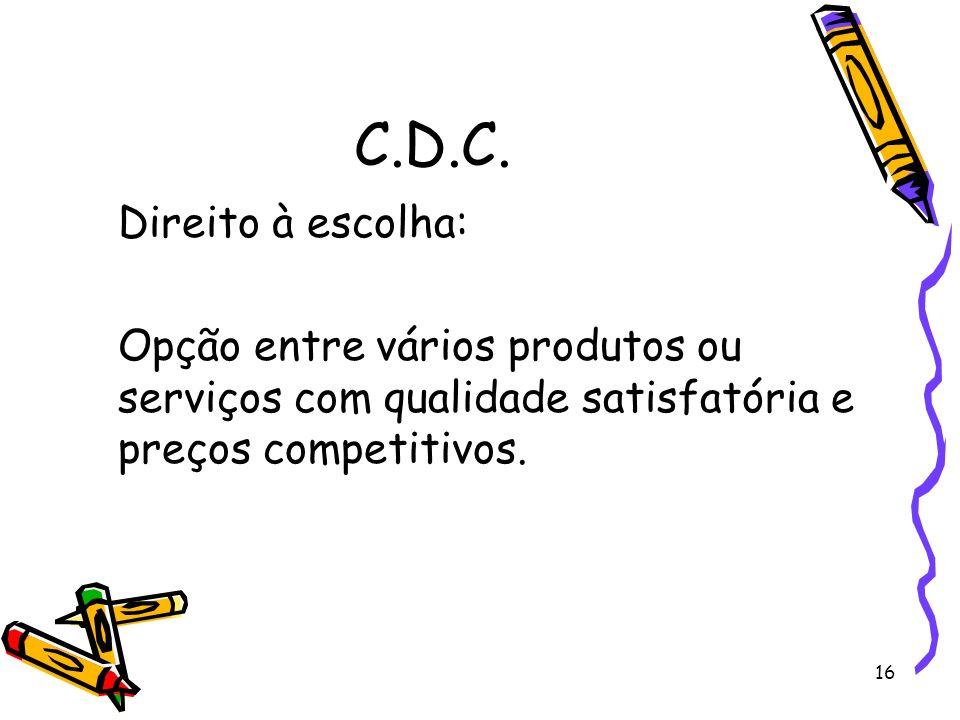 16 C.D.C. Direito à escolha: Opção entre vários produtos ou serviços com qualidade satisfatória e preços competitivos.