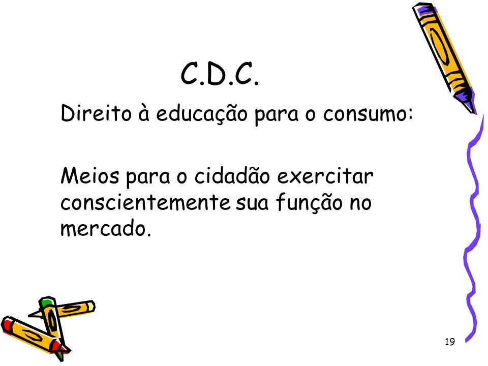 19 C.D.C. Direito à educação para o consumo: Meios para o cidadão exercitar conscientemente sua função no mercado.