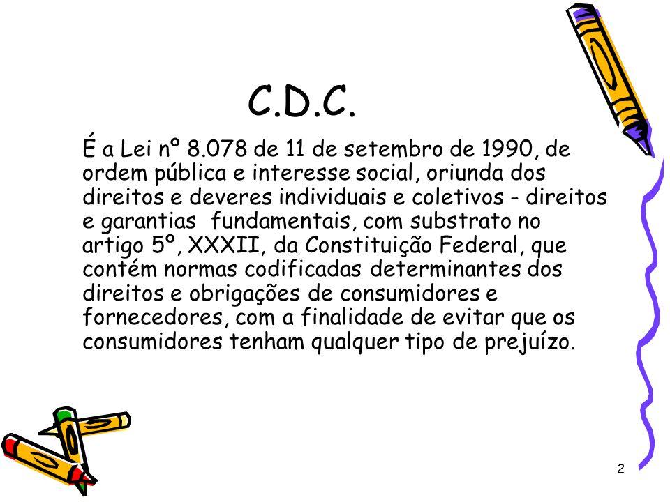 2 C.D.C. É a Lei nº 8.078 de 11 de setembro de 1990, de ordem pública e interesse social, oriunda dos direitos e deveres individuais e coletivos - dir