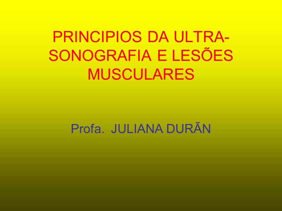 PRINCIPIOS DA ULTRA- SONOGRAFIA E LESÕES MUSCULARES Profa. JULIANA DURÃN