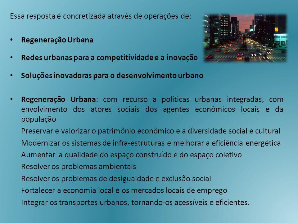 Essa resposta é concretizada através de operações de: Regeneração Urbana Redes urbanas para a competitividade e a inovação Soluções inovadoras para o