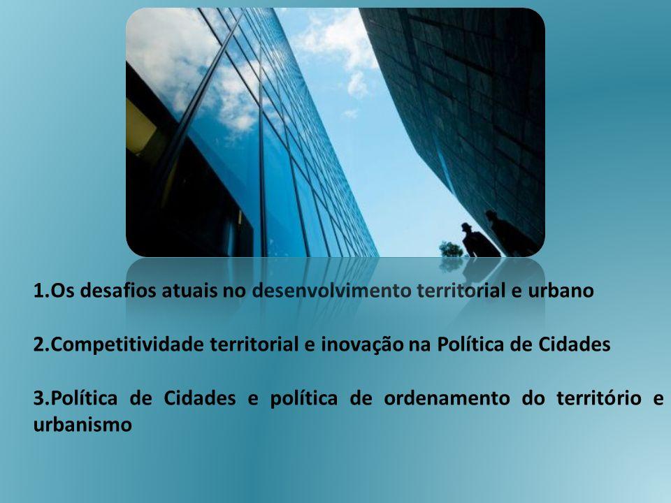 1.Os desafios atuais no desenvolvimento territorial e urbano 2.Competitividade territorial e inovação na Política de Cidades 3.Política de Cidades e p