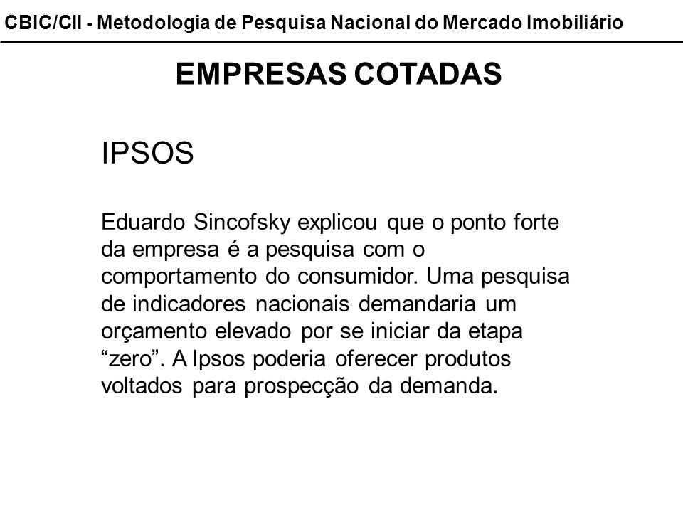 CBIC/CII - Metodologia de Pesquisa Nacional do Mercado Imobiliário EMPRESAS COTADAS IPSOS Eduardo Sincofsky explicou que o ponto forte da empresa é a