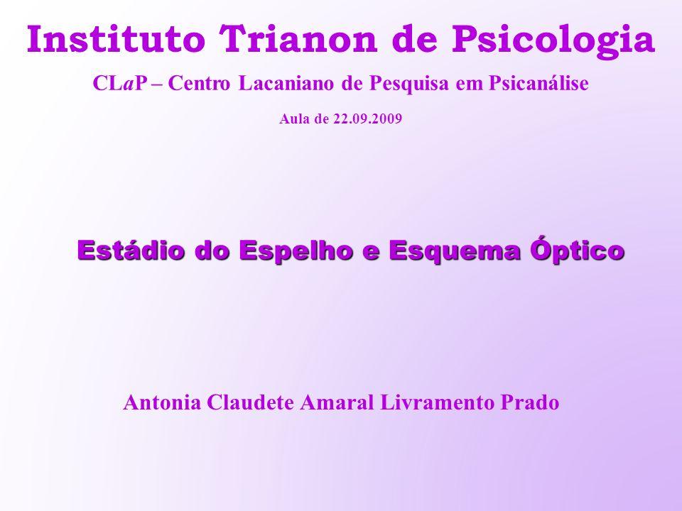 Estádio do Espelho e Esquema Óptico Instituto Trianon de Psicologia Antonia Claudete Amaral Livramento Prado CLaP – Centro Lacaniano de Pesquisa em Ps