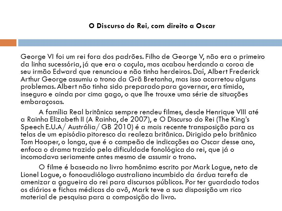 O Discurso do Rei, com direito a Oscar George VI foi um rei fora dos padrões. Filho de George V, não era o primeiro da linha sucessória, já que era o