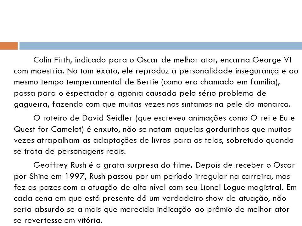 Colin Firth, indicado para o Oscar de melhor ator, encarna George VI com maestria. No tom exato, ele reproduz a personalidade insegurança e ao mesmo t