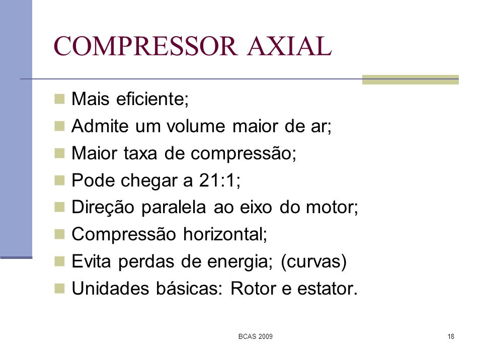 BCAS 200918 COMPRESSOR AXIAL Mais eficiente; Admite um volume maior de ar; Maior taxa de compressão; Pode chegar a 21:1; Direção paralela ao eixo do m