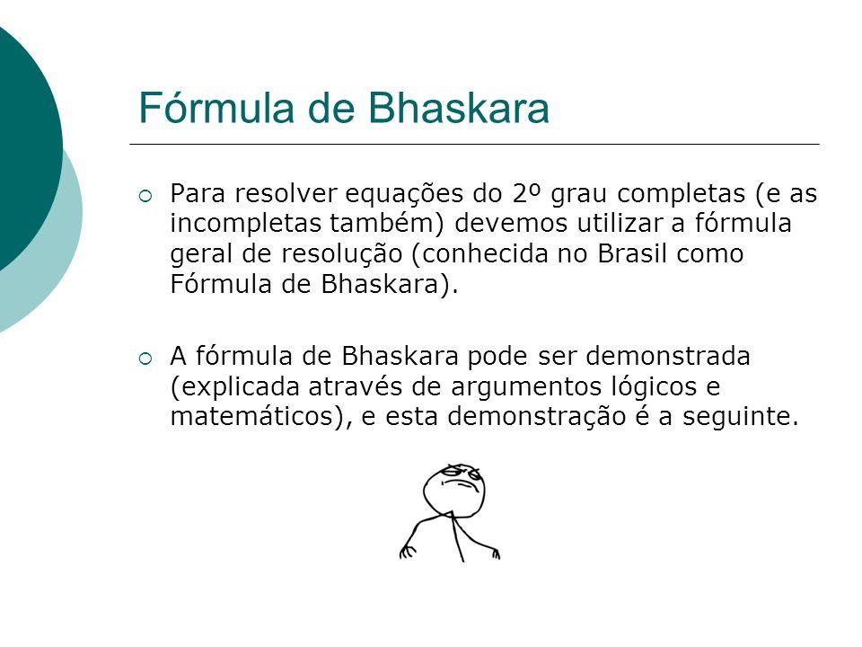 Fórmula de Bhaskara Para resolver equações do 2º grau completas (e as incompletas também) devemos utilizar a fórmula geral de resolução (conhecida no