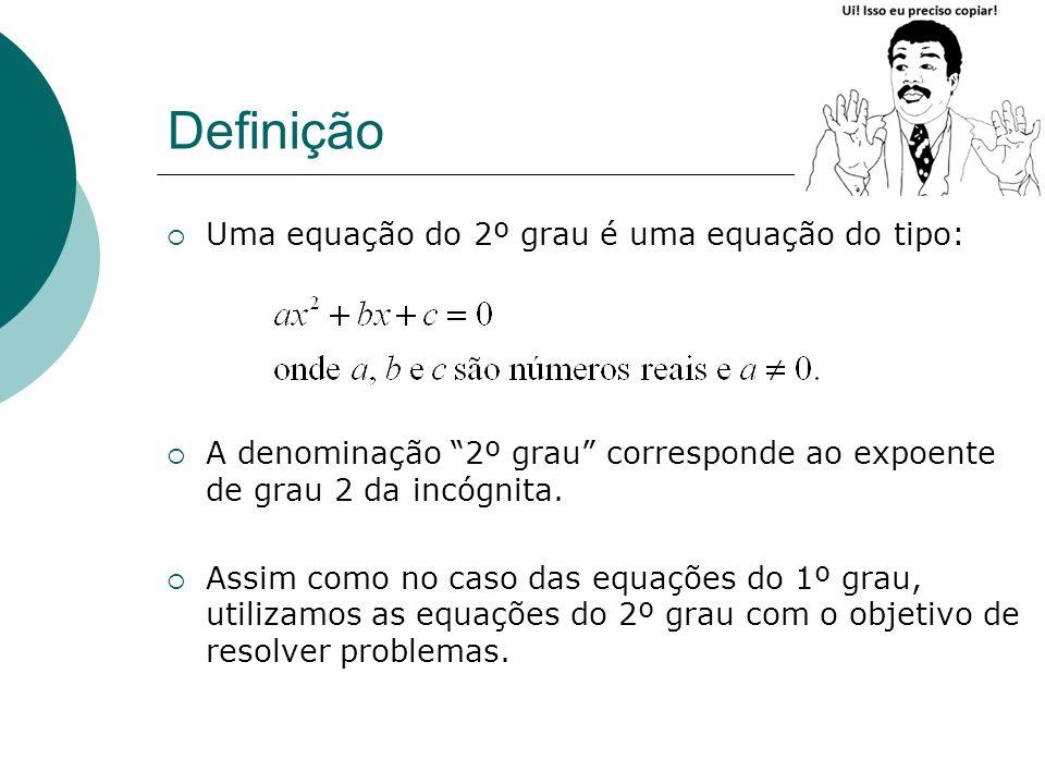 Definição Uma equação do 2º grau é uma equação do tipo: A denominação 2º grau corresponde ao expoente de grau 2 da incógnita. Assim como no caso das e