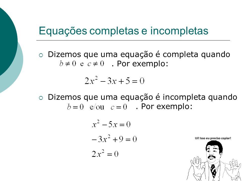 Equações completas e incompletas Dizemos que uma equação é completa quando. Por exemplo: Dizemos que uma equação é incompleta quando. Por exemplo: