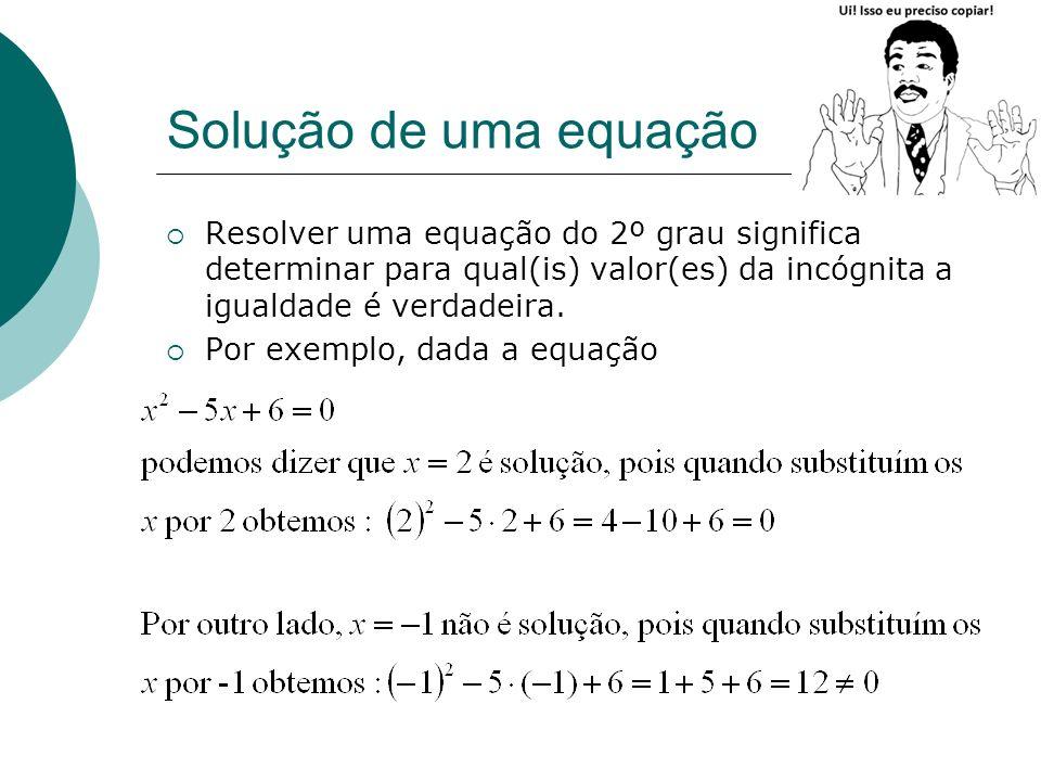 Solução de uma equação Resolver uma equação do 2º grau significa determinar para qual(is) valor(es) da incógnita a igualdade é verdadeira. Por exemplo