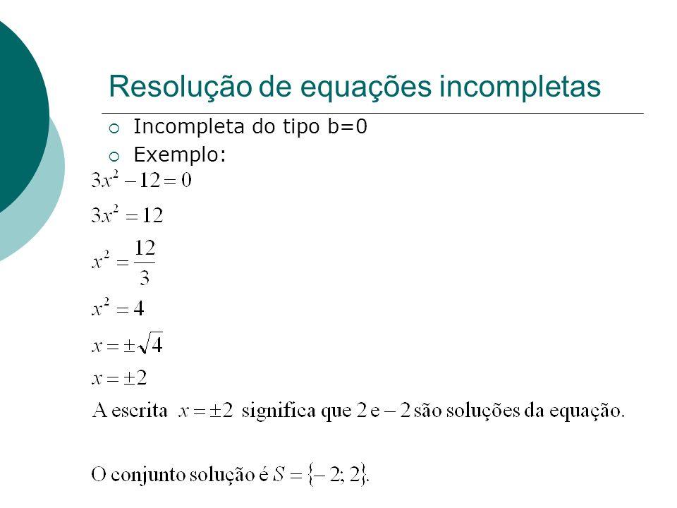 Resolução de equações incompletas Incompleta do tipo b=0 Exemplo: