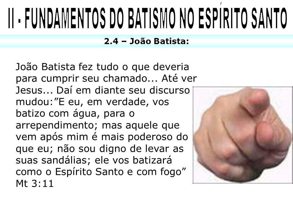 2.4 – João Batista: João Batista fez tudo o que deveria para cumprir seu chamado... Até ver Jesus... Daí em diante seu discurso mudou:E eu, em verdade