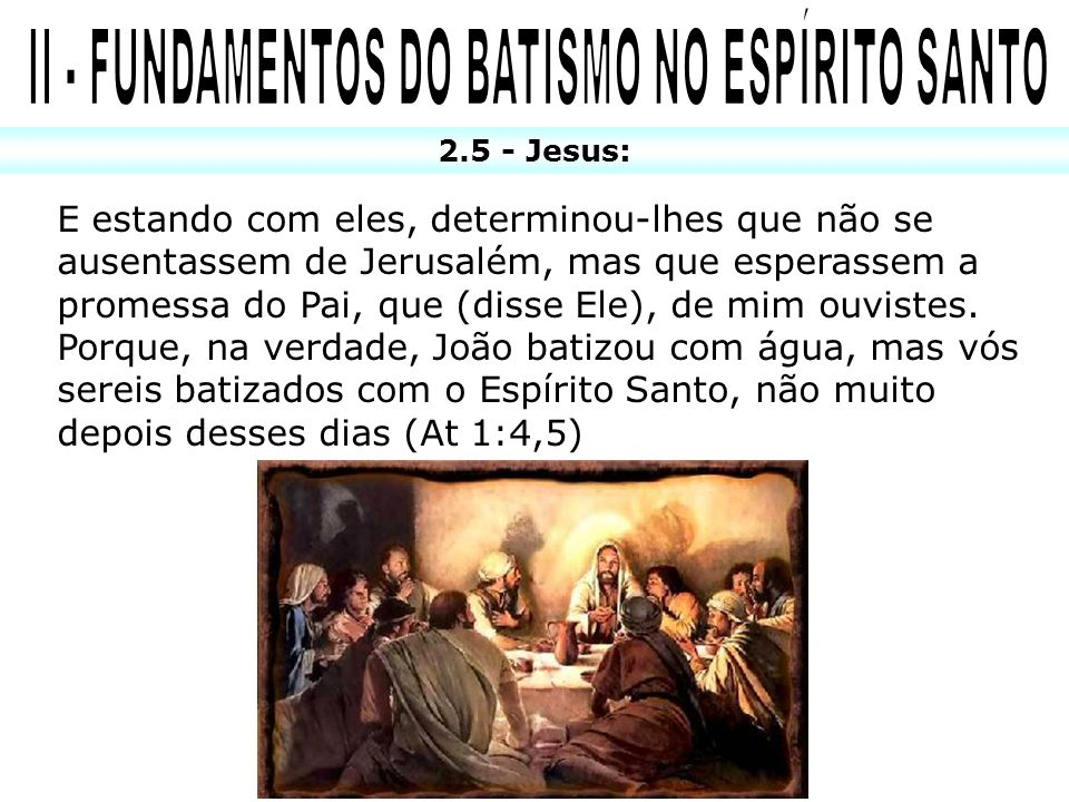 2.5 - Jesus: E estando com eles, determinou-lhes que não se ausentassem de Jerusalém, mas que esperassem a promessa do Pai, que (disse Ele), de mim ou