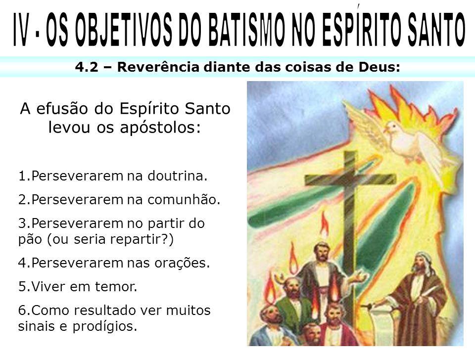 4.2 – Reverência diante das coisas de Deus: A efusão do Espírito Santo levou os apóstolos: 1.Perseverarem na doutrina. 2.Perseverarem na comunhão. 3.P