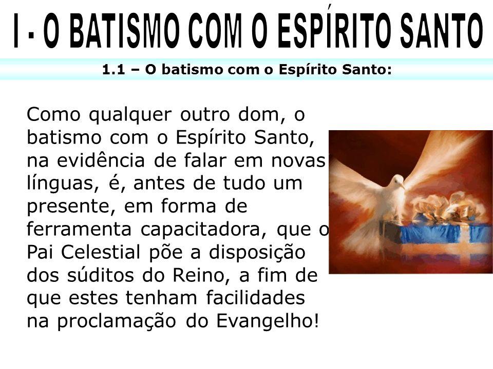 1.1 – O batismo com o Espírito Santo: Como qualquer outro dom, o batismo com o Espírito Santo, na evidência de falar em novas línguas, é, antes de tud