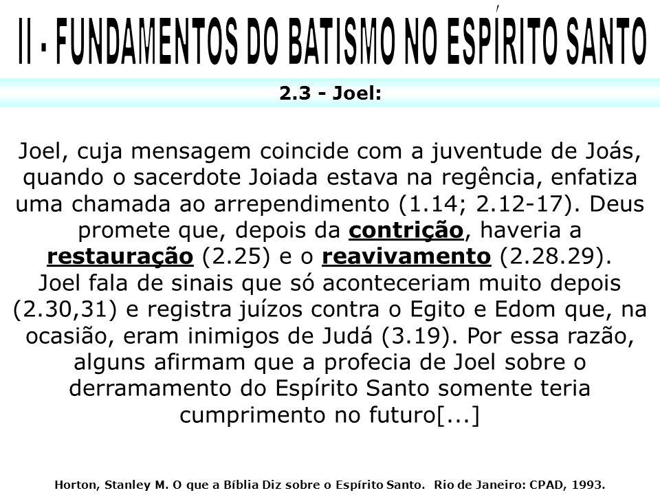 2.3 - Joel: Joel, cuja mensagem coincide com a juventude de Joás, quando o sacerdote Joiada estava na regência, enfatiza uma chamada ao arrependimento