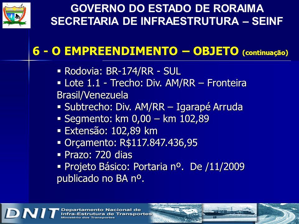 GOVERNO DO ESTADO DE RORAIMA SECRETARIA DE INFRAESTRUTURA – SEINF 6 - O EMPREENDIMENTO – OBJETO (continuação) Rodovia: BR-174/RR - SUL Rodovia: BR-174