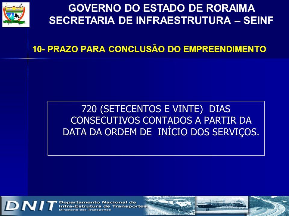 GOVERNO DO ESTADO DE RORAIMA SECRETARIA DE INFRAESTRUTURA – SEINF 10- PRAZO PARA CONCLUSÃO DO EMPREENDIMENTO 720 (SETECENTOS E VINTE) DIAS CONSECUTIVO