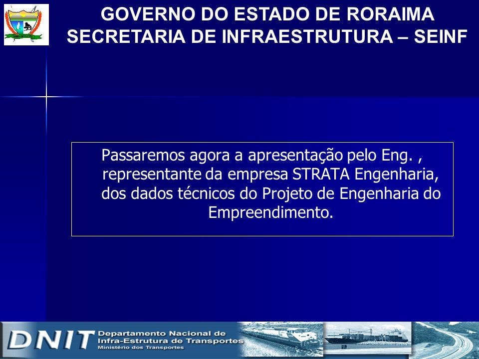 GOVERNO DO ESTADO DE RORAIMA SECRETARIA DE INFRAESTRUTURA – SEINF Passaremos agora a apresentação pelo Eng., representante da empresa STRATA Engenhari