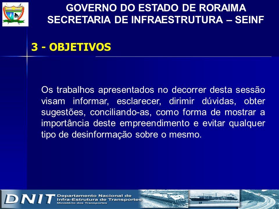 GOVERNO DO ESTADO DE RORAIMA SECRETARIA DE INFRAESTRUTURA – SEINF 6 3 - OBJETIVOS Os trabalhos apresentados no decorrer desta sessão visam informar, e