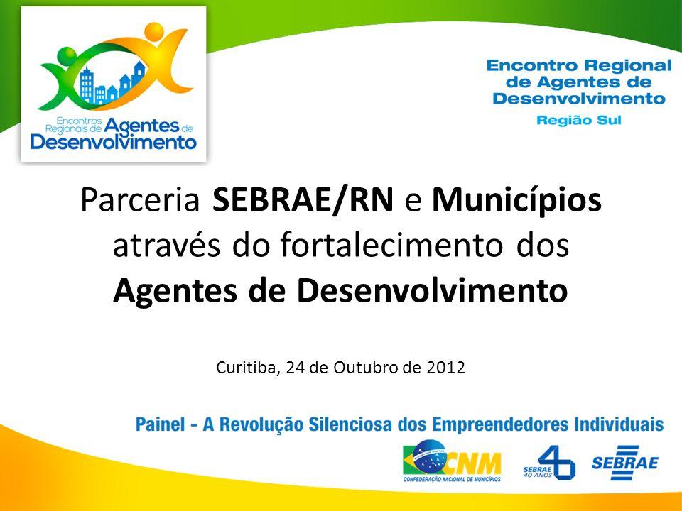 Parceria SEBRAE/RN e Municípios através do fortalecimento dos Agentes de Desenvolvimento Curitiba, 24 de Outubro de 2012
