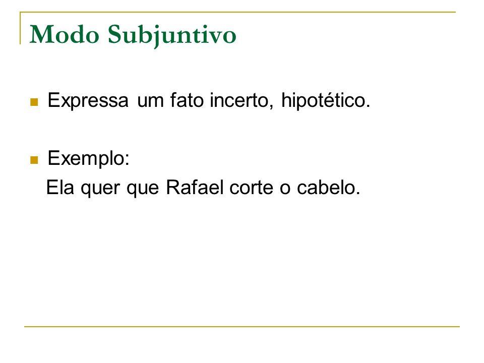 Modo Subjuntivo Expressa um fato incerto, hipotético. Exemplo: Ela quer que Rafael corte o cabelo.