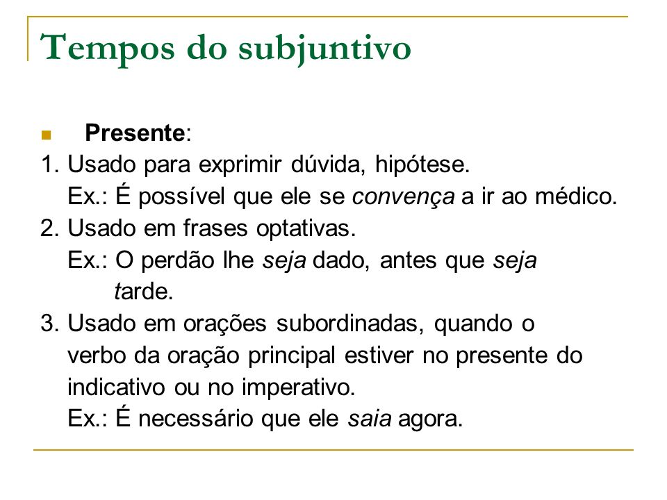 Tempos do subjuntivo Presente: 1. Usado para exprimir dúvida, hipótese. Ex.: É possível que ele se convença a ir ao médico. 2. Usado em frases optativ