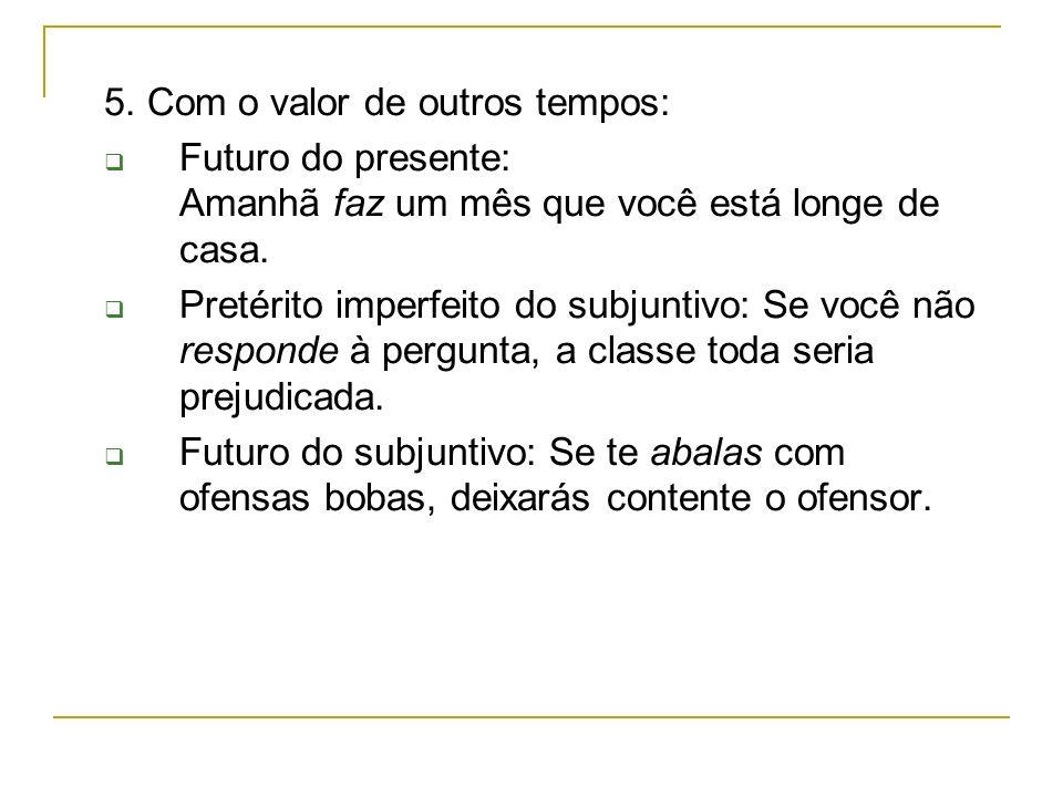 5. Com o valor de outros tempos: Futuro do presente: Amanhã faz um mês que você está longe de casa. Pretérito imperfeito do subjuntivo: Se você não re