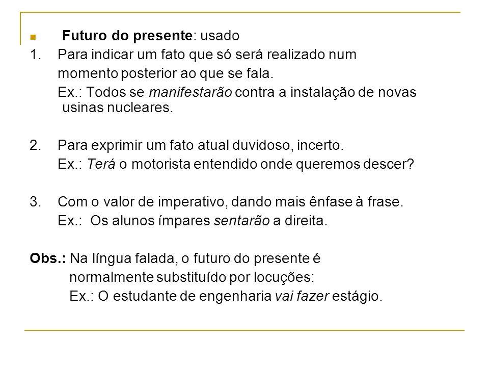 Futuro do presente: usado 1. Para indicar um fato que só será realizado num momento posterior ao que se fala. Ex.: Todos se manifestarão contra a inst