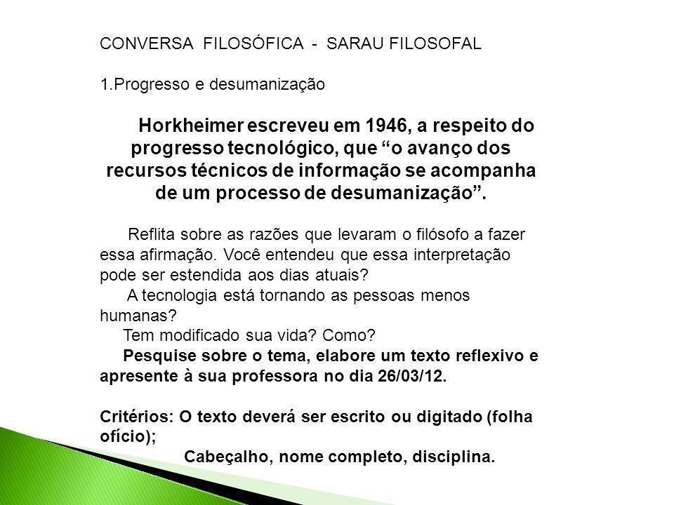CONVERSA FILOSÓFICA - SARAU FILOSOFAL 1.Progresso e desumanização Horkheimer escreveu em 1946, a respeito do progresso tecnológico, que o avanço dos r