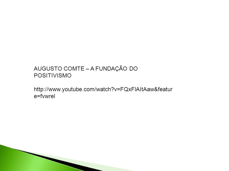 AUGUSTO COMTE – A FUNDAÇÃO DO POSITIVISMO http://www.youtube.com/watch?v=FQxFlAItAaw&featur e=fvwrel
