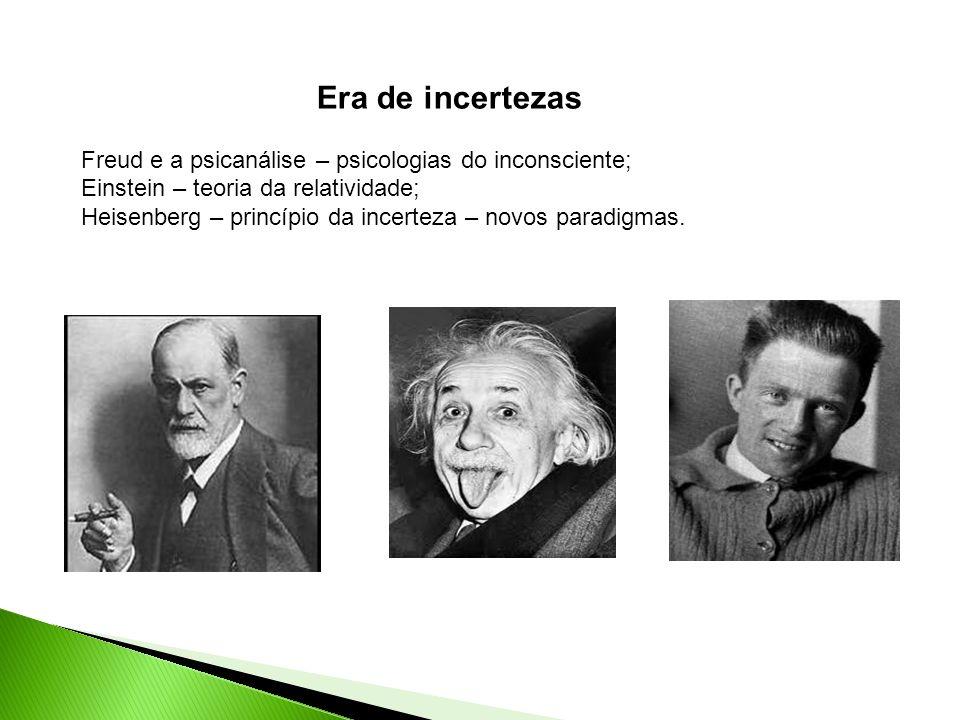 Era de incertezas Freud e a psicanálise – psicologias do inconsciente; Einstein – teoria da relatividade; Heisenberg – princípio da incerteza – novos