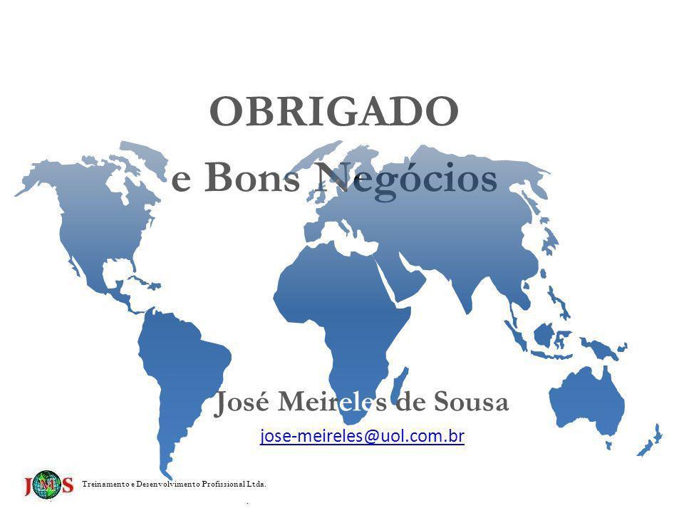 OBRIGADO e Bons Negócios Treinamento e Desenvolvimento Profissional Ltda. José Meireles de Sousa jose-meireles@uol.com.br