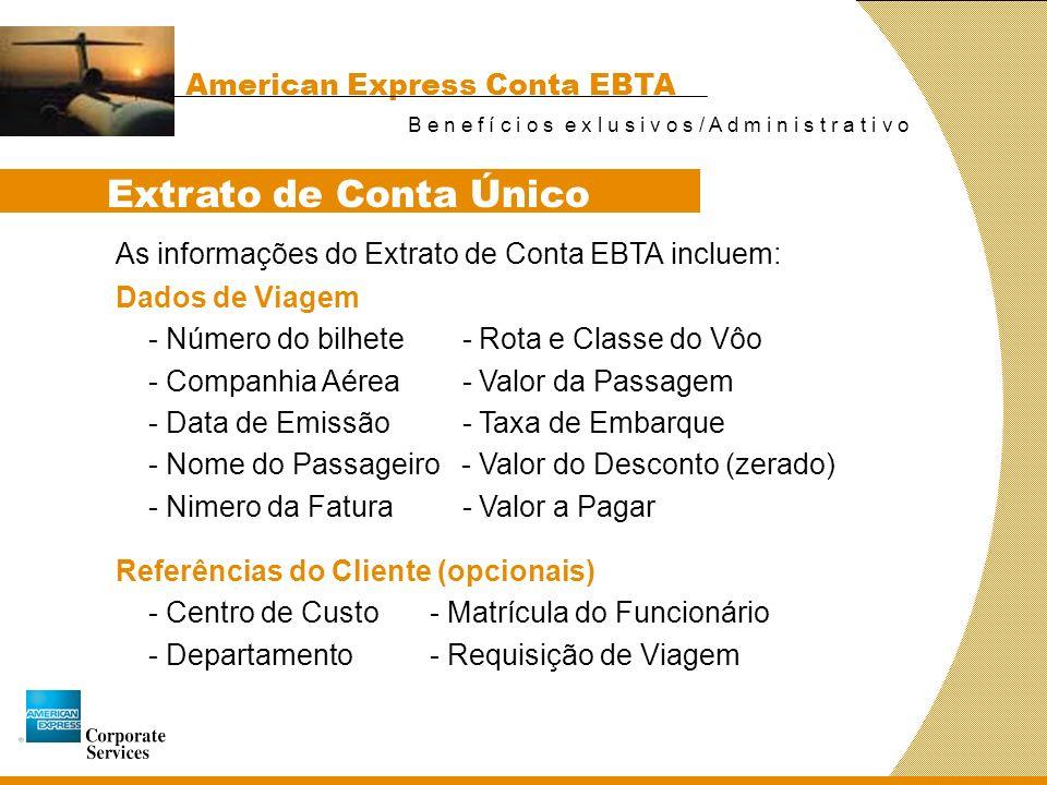 American Express Conta EBTA B e n e f í c i o s e x l u s i v o s / A d m i n i s t r a t i v o As informações do Extrato de Conta EBTA incluem: Extrato de Conta Único Referências do Cliente (opcionais) - Centro de Custo- Matrícula do Funcionário - Departamento- Requisição de Viagem Dados de Viagem - Número do bilhete - Rota e Classe do Vôo - Companhia Aérea - Valor da Passagem - Data de Emissão - Taxa de Embarque - Nome do Passageiro - Valor do Desconto (zerado) - Nimero da Fatura - Valor a Pagar