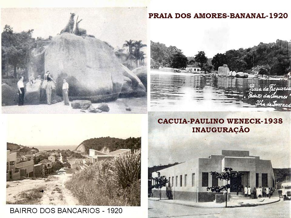 PRAIA DOS AMORES-BANANAL-1920 BAIRRO DOS BANCARIOS - 1920 CACUIA-PAULINO WENECK-1938 INAUGURAÇÃO