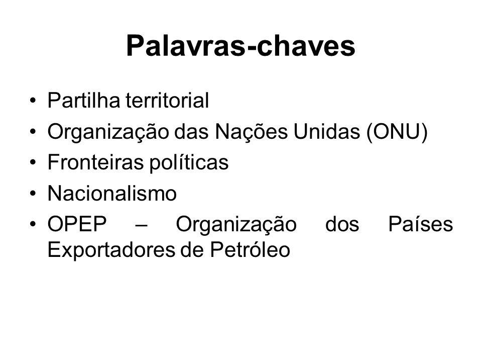 Palavras-chaves Partilha territorial Organização das Nações Unidas (ONU) Fronteiras políticas Nacionalismo OPEP – Organização dos Países Exportadores