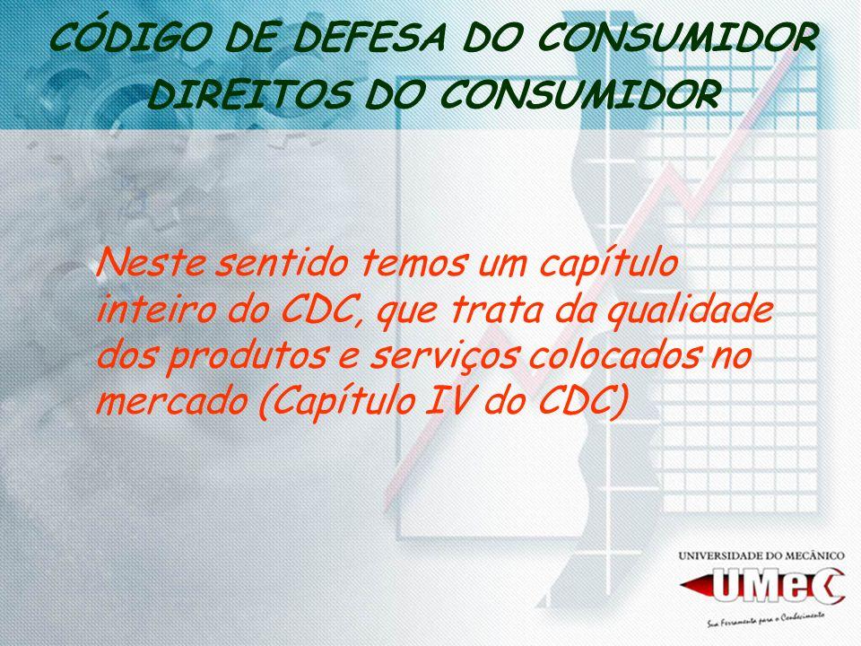 CÓDIGO DE DEFESA DO CONSUMIDOR DIREITOS DO CONSUMIDOR Neste sentido temos um capítulo inteiro do CDC, que trata da qualidade dos produtos e serviços c