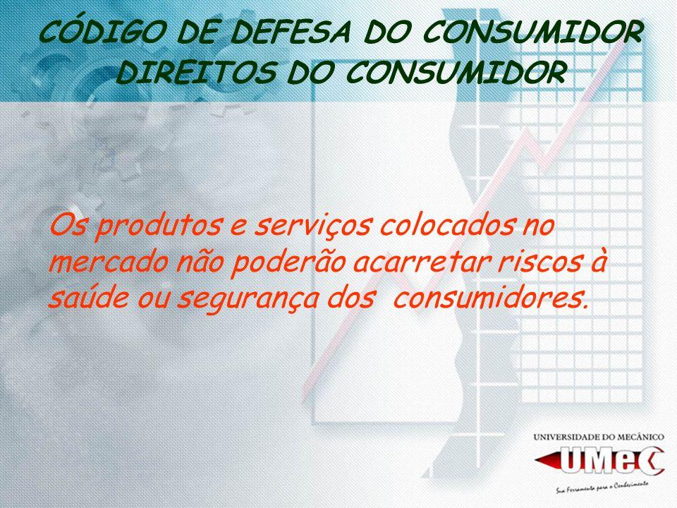 CÓDIGO DE DEFESA DO CONSUMIDOR DIREITOS DO CONSUMIDOR Os produtos e serviços colocados no mercado não poderão acarretar riscos à saúde ou segurança do
