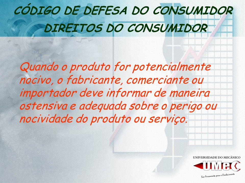 CÓDIGO DE DEFESA DO CONSUMIDOR DIREITOS DO CONSUMIDOR Quando o produto for potencialmente nocivo, o fabricante, comerciante ou importador deve informa