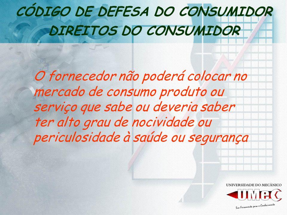 CÓDIGO DE DEFESA DO CONSUMIDOR DIREITOS DO CONSUMIDOR O fornecedor não poderá colocar no mercado de consumo produto ou serviço que sabe ou deveria sab
