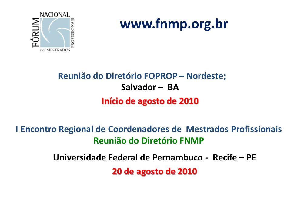www.fnmp.org.br I Encontro Regional de Coordenadores de Mestrados Profissionais Reunião do Diretório FNMP Universidade Federal de Pernambuco - Recife – PE 20 de agosto de 2010 Reunião do Diretório FOPROP – Nordeste; Salvador – BA Início de agosto de 2010