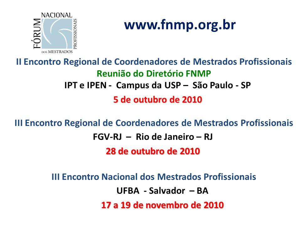 www.fnmp.org.br II Encontro Regional de Coordenadores de Mestrados Profissionais Reunião do Diretório FNMP IPT e IPEN - Campus da USP – São Paulo - SP 5 de outubro de 2010 III Encontro Regional de Coordenadores de Mestrados Profissionais FGV-RJ – Rio de Janeiro – RJ 28 de outubro de 2010 III Encontro Nacional dos Mestrados Profissionais UFBA - Salvador – BA 17 a 19 de novembro de 2010