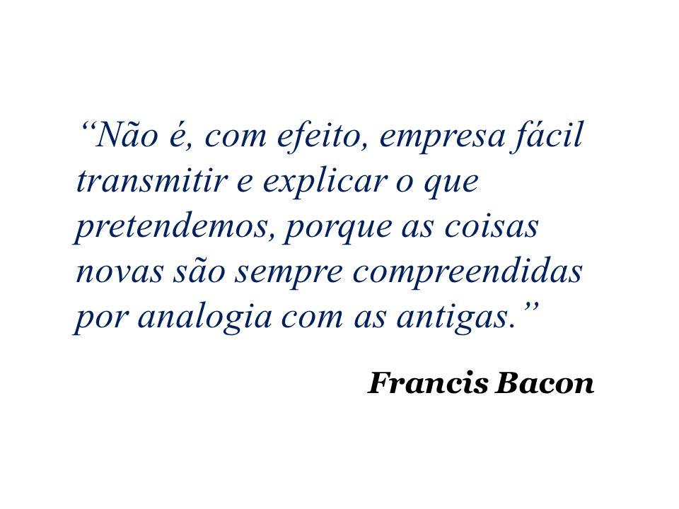 Francis Bacon Não é, com efeito, empresa fácil transmitir e explicar o que pretendemos, porque as coisas novas são sempre compreendidas por analogia com as antigas.
