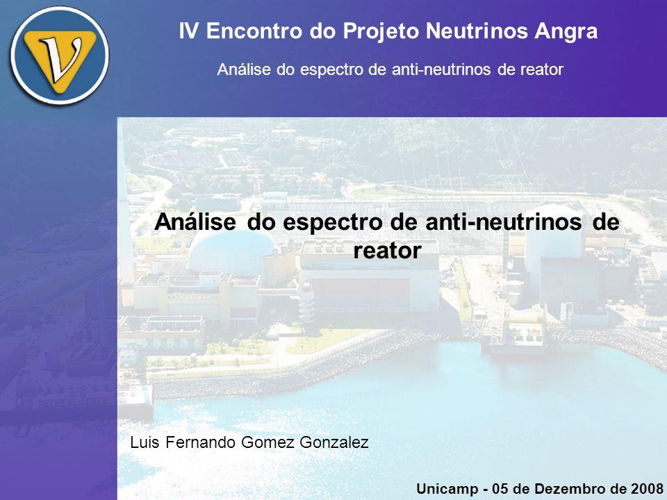 IV Encontro do Projeto Neutrinos Angra Análise do espectro de anti-neutrinos de reator Luis Fernando Gomez Gonzalez Unicamp - 05 de Dezembro de 2008