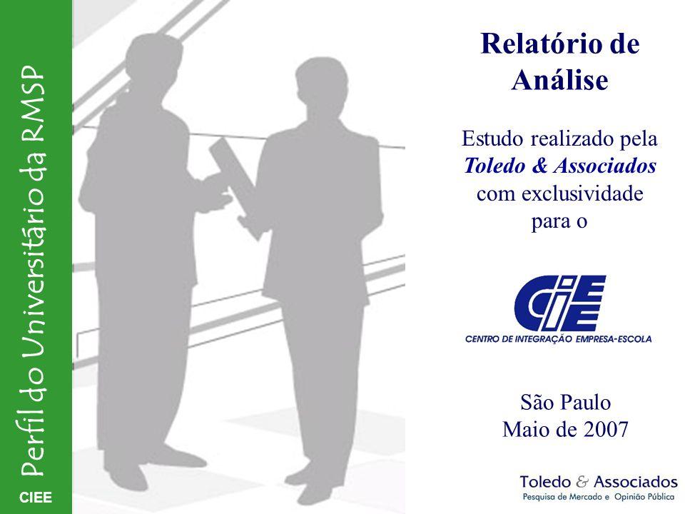 CIEE Perfil do Universitário da RMSP Relatório de Análise Estudo realizado pela Toledo & Associados com exclusividade para o São Paulo Maio de 2007