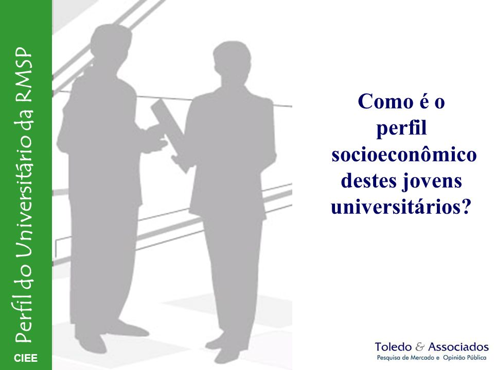 CIEE Perfil do Universitário da RMSP Como é o perfil socioeconômico destes jovens universitários?