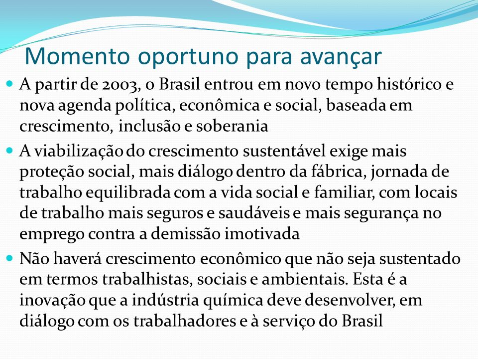 Momento oportuno para avançar A partir de 2003, o Brasil entrou em novo tempo histórico e nova agenda política, econômica e social, baseada em crescim