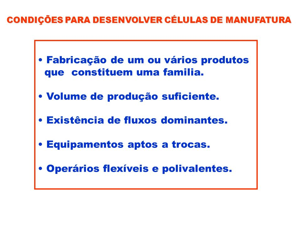CONDIÇÕES PARA DESENVOLVER CÉLULAS DE MANUFATURA Fabricação de um ou vários produtos que constituem uma familia. Volume de produção suficiente. Existê