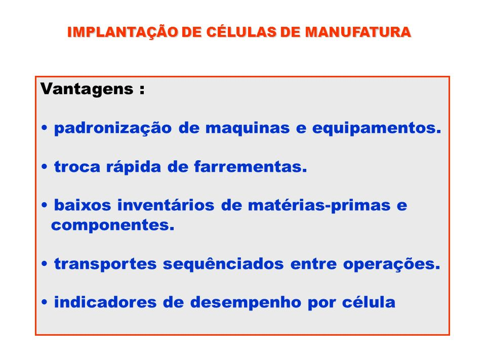 IMPLANTAÇÃO DE CÉLULAS DE MANUFATURA Vantagens : padronização de maquinas e equipamentos. troca rápida de farrementas. baixos inventários de matérias-